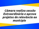 Câmara realiza sessão Extraordinária e aprova projetos de relevância ao município